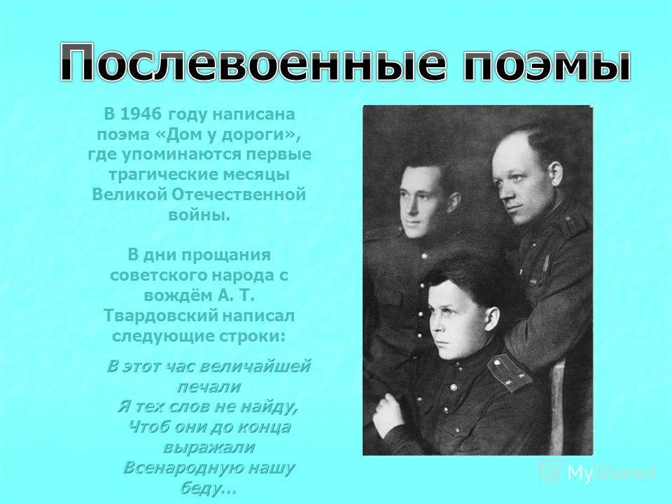 В 1946 году написана поэма «Дом у дороги», где упоминаются первые трагические месяцы Великой Отечественной войны. В дни прощания советского народа с вождём А. Т. Твардовский написал следующие строки: