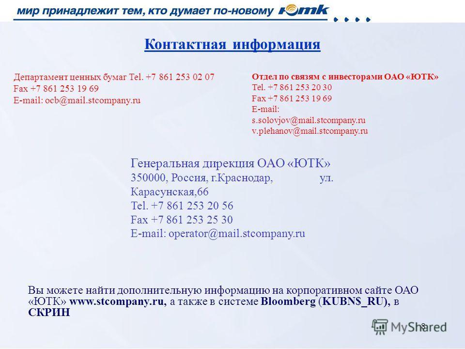 8 Вы можете найти дополнительную информацию на корпоративном сайте ОАО «ЮТК» www.stcompany.ru, а также в системе Bloomberg (KUBN$_RU), в СКРИН Контактная информация Департамент ценных бумаг Tel. +7 861 253 02 07 Fax +7 861 253 19 69 E-mail: ocb@mail.