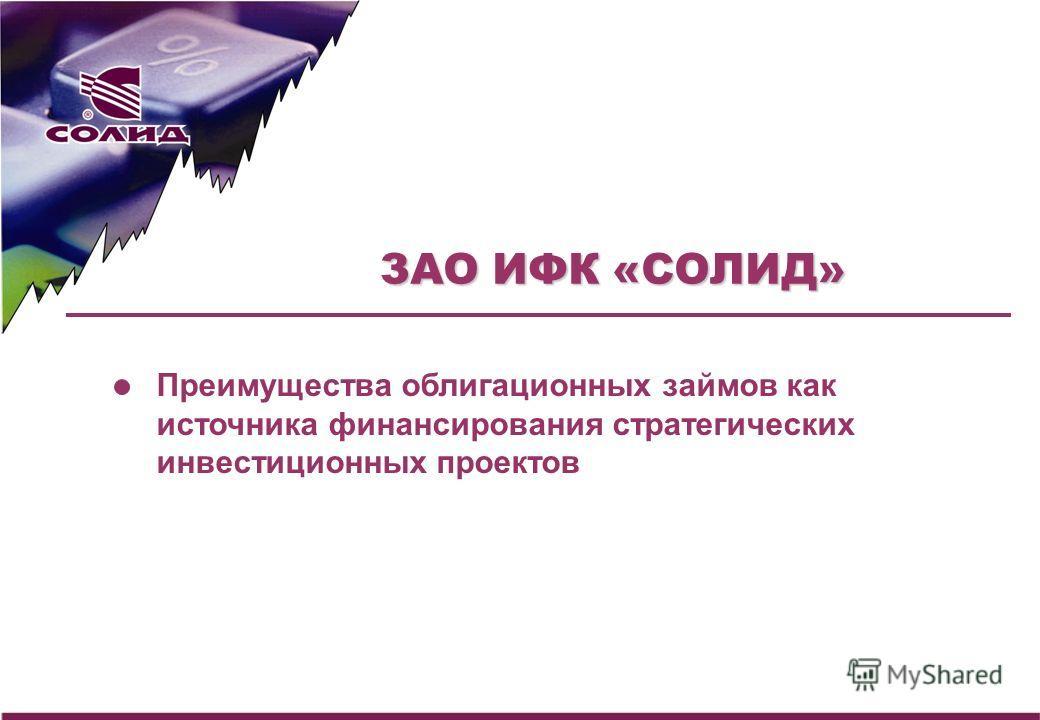 ЗАО ИФК «СОЛИД» Преимущества облигационных займов как источника финансирования стратегических инвестиционных проектов