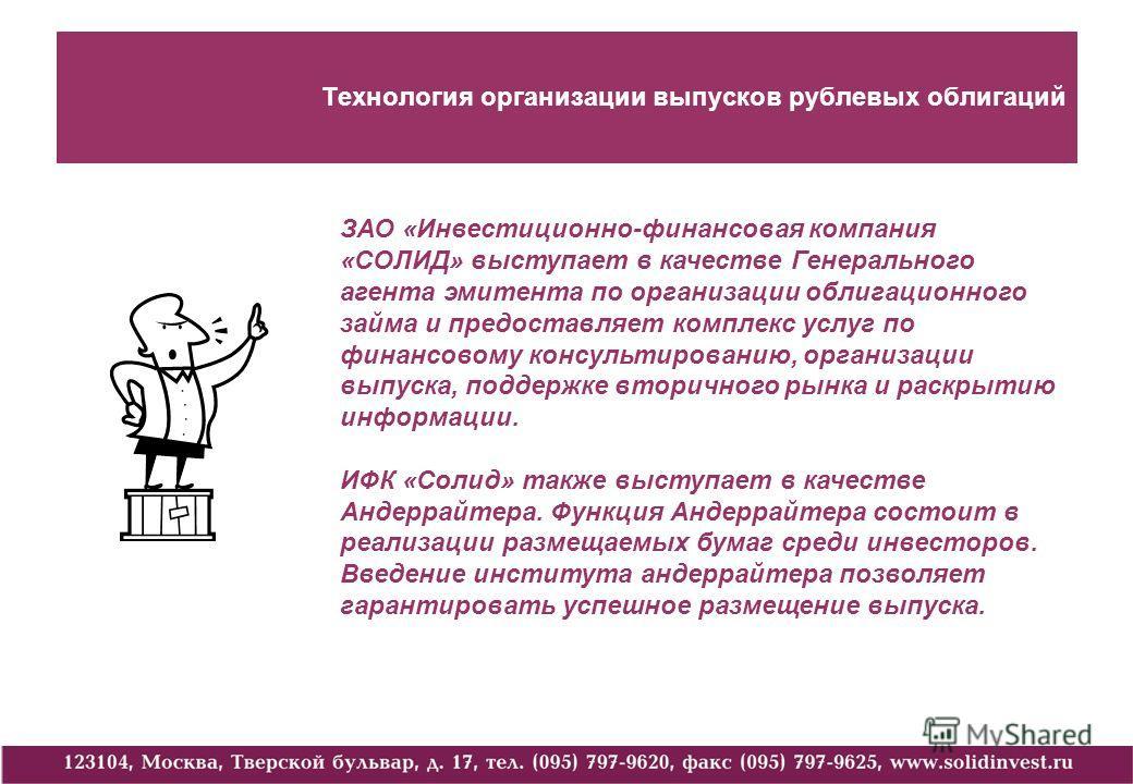 Технология организации выпусков рублевых облигаций ЗАО «Инвестиционно-финансовая компания «СОЛИД» выступает в качестве Генерального агента эмитента по организации облигационного займа и предоставляет комплекс услуг по финансовому консультированию, ор