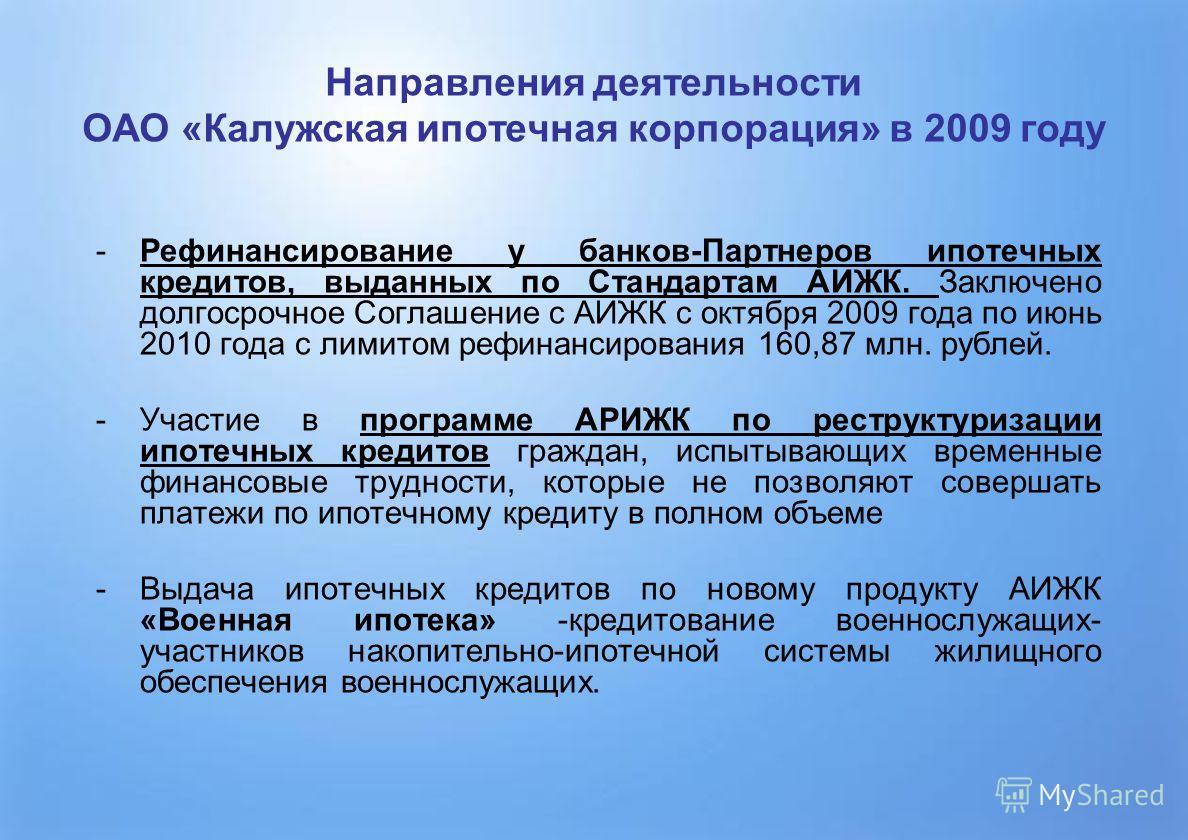 4 Направления деятельности ОАО «Калужская ипотечная корпорация» в 2009 году -Рефинансирование у банков-Партнеров ипотечных кредитов, выданных по Стандартам АИЖК. Заключено долгосрочное Соглашение с АИЖК с октября 2009 года по июнь 2010 года с лимитом