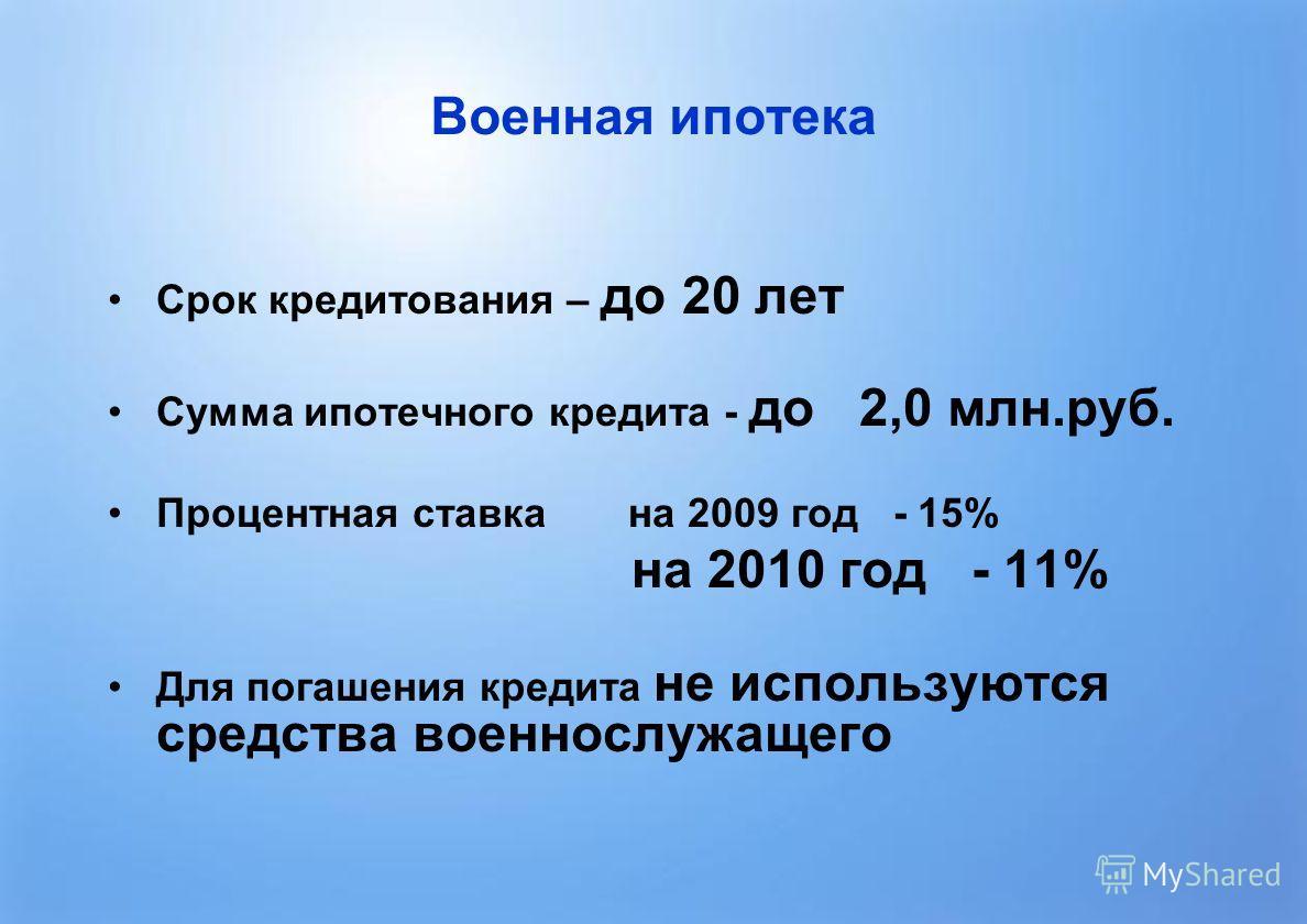 7 Военная ипотека Срок кредитования – до 20 лет Сумма ипотечного кредита - до 2,0 млн.руб. Процентная ставка на 2009 год - 15% на 2010 год - 11% Для погашения кредита не используются средства военнослужащего