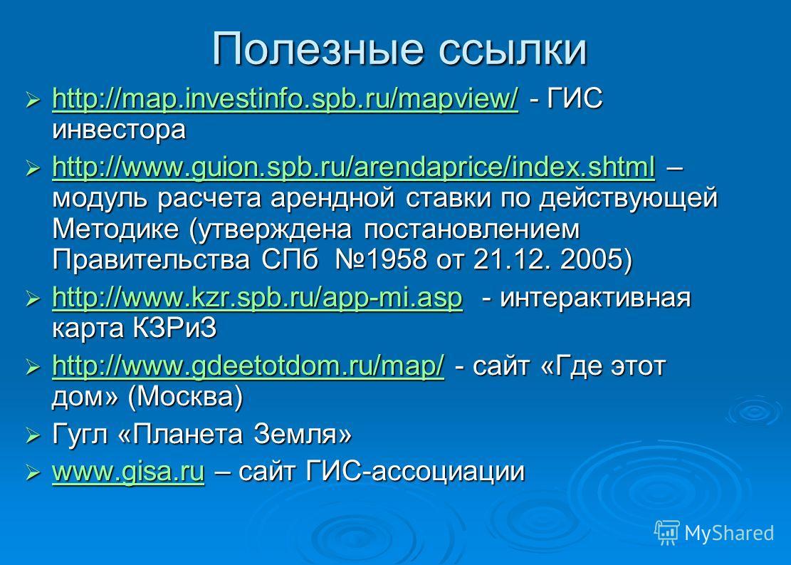 Полезные ссылки http://map.investinfo.spb.ru/mapview/ - ГИС инвестора http://map.investinfo.spb.ru/mapview/ - ГИС инвестора http://map.investinfo.spb.ru/mapview/ http://www.guion.spb.ru/arendaprice/index.shtml – модуль расчета арендной ставки по дейс
