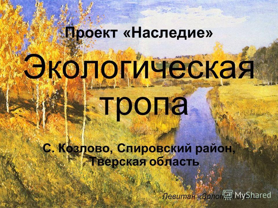 Проект «Наследие» Экологическая тропа С. Козлово, Спировский район, Тверская область Левитан «Золотая осень»