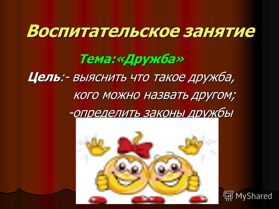 Воспитательское занятие Тема:«Дружба» Цель:- выяснить что такое дружба, кого можно назвать другом; -определить законы дружбы