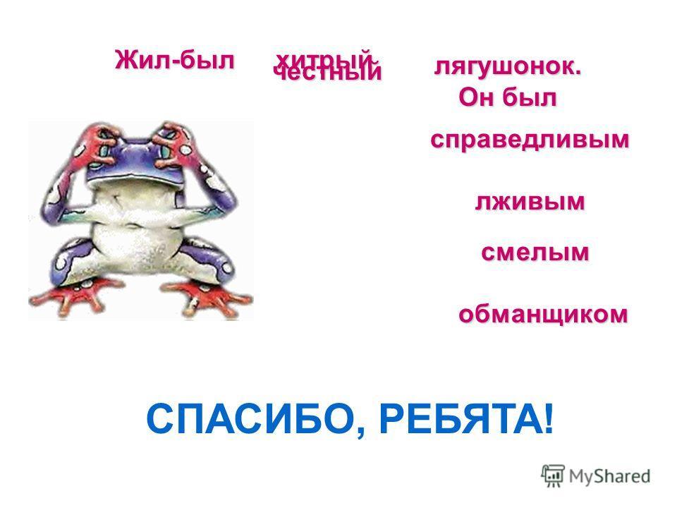 Жил-был справедливым лживым смелым обманщиком лягушонок. Он был хитрый честный СПАСИБО, РЕБЯТА!