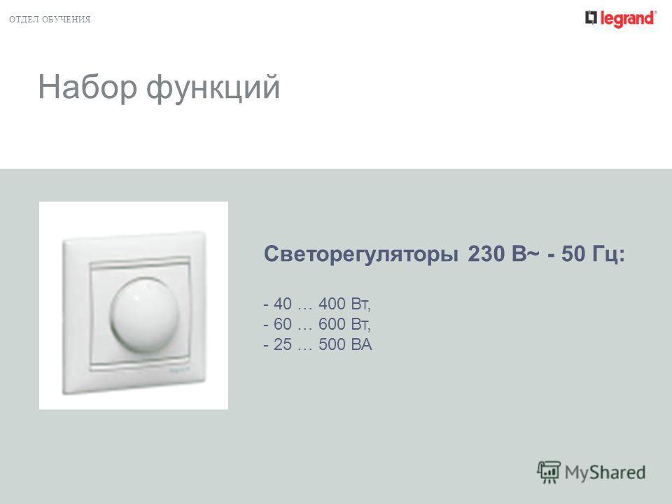 ОТДЕЛ ОБУЧЕНИЯ Набор функций Светорегуляторы 230 В~ - 50 Гц: - 40 … 400 Вт, - 60 … 600 Вт, - 25 … 500 ВА