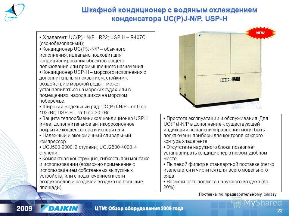 22 ЦТМ: Обзор оборудования 2009 года Шкафной кондиционер с водяным охлаждением конденсатора UC(P)J-N/P, USP-H Хладагент: UC(P)J-N/P - R22; USP-H – R407C (озонобезопасный); Кондиционер UC(P)J-N/P – обычного исполнения; идеально подходит для кондициони