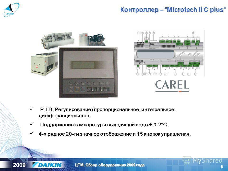 8 ЦТМ: Обзор оборудования 2009 года P.I.D. Регулирование (пропорциональное, интегральное, дифференциальное). Поддержание температуры выходящей воды ± 0.2°C. 4-х рядное 20-ти значное отображение и 15 кнопок управления. Контроллер – Microtech II C plus