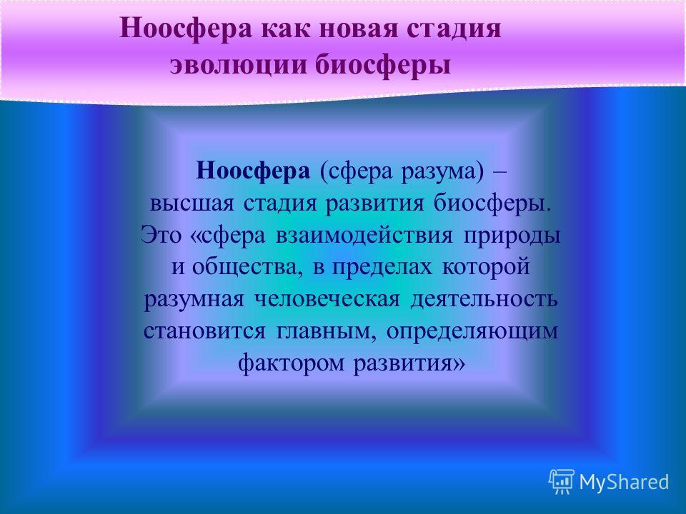 Ноосфера как новая стадия эволюции биосферы Ноосфера (сфера разума) – высшая стадия развития биосферы. Это «сфера взаимодействия природы и общества, в пределах которой разумная человеческая деятельность становится главным, определяющим фактором разви