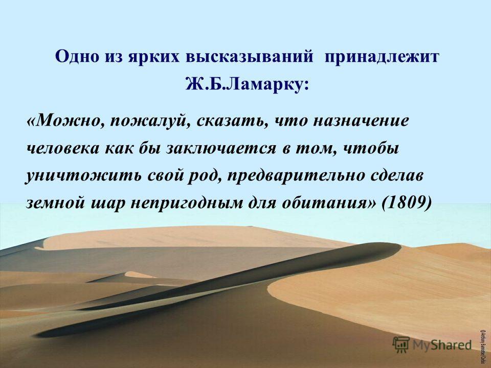 Одно из ярких высказываний принадлежит Ж.Б.Ламарку: «Можно, пожалуй, сказать, что назначение человека как бы заключается в том, чтобы уничтожить свой род, предварительно сделав земной шар непригодным для обитания» (1809)