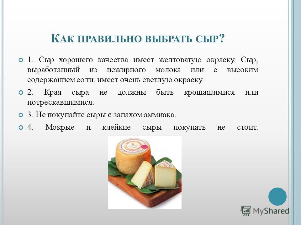 К АК ПРАВИЛЬНО ВЫБРАТЬ СЫР ? 1. Сыр хорошего качества имеет желтоватую окраску. Сыр, выработанный из нежирного молока или с высоким содержанием соли, имеет очень светлую окраску. 2. Края сыра не должны быть крошащимися или потрескавшимися. 3. Не поку