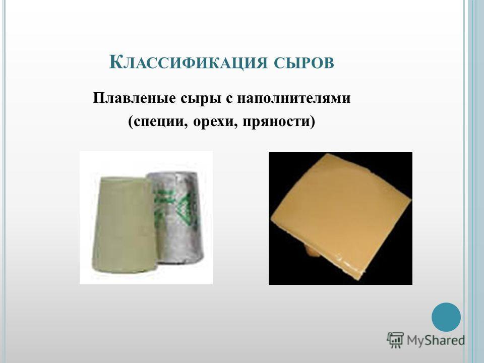 К ЛАССИФИКАЦИЯ СЫРОВ Плавленые сыры с наполнителями (специи, орехи, пряности)