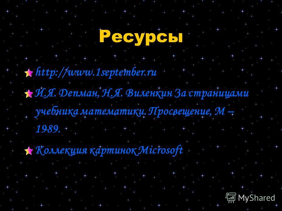 Ресурсы http://www.1september.ru И.Я. Депман, Н.Я. Виленкин За страницами учебника математики. Просвещение, М – 1989. Коллекция картинок Microsoft