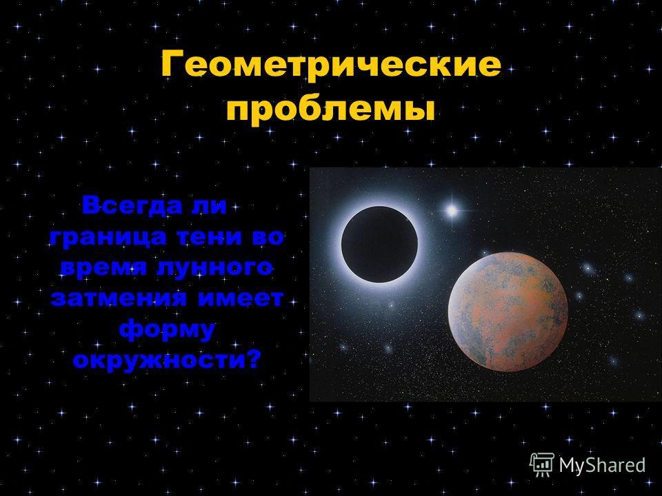Геометрические проблемы Всегда ли граница тени во время лунного затмения имеет форму окружности?