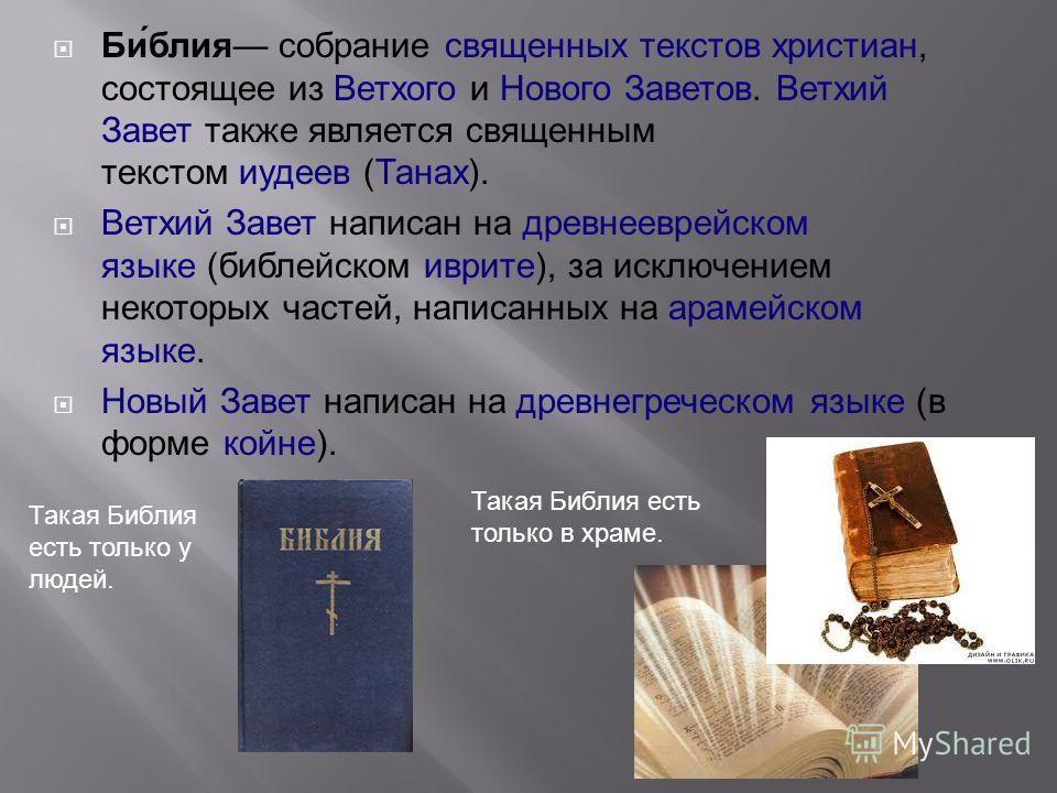 Би́блия собрание священных текстов христиан, состоящее из Ветхого и Нового Заветов. Ветхий Завет также является священным текстом иудеев (Танах). Ветхий Завет написан на древнееврейском языке (библейском иврите), за исключением некоторых частей, напи
