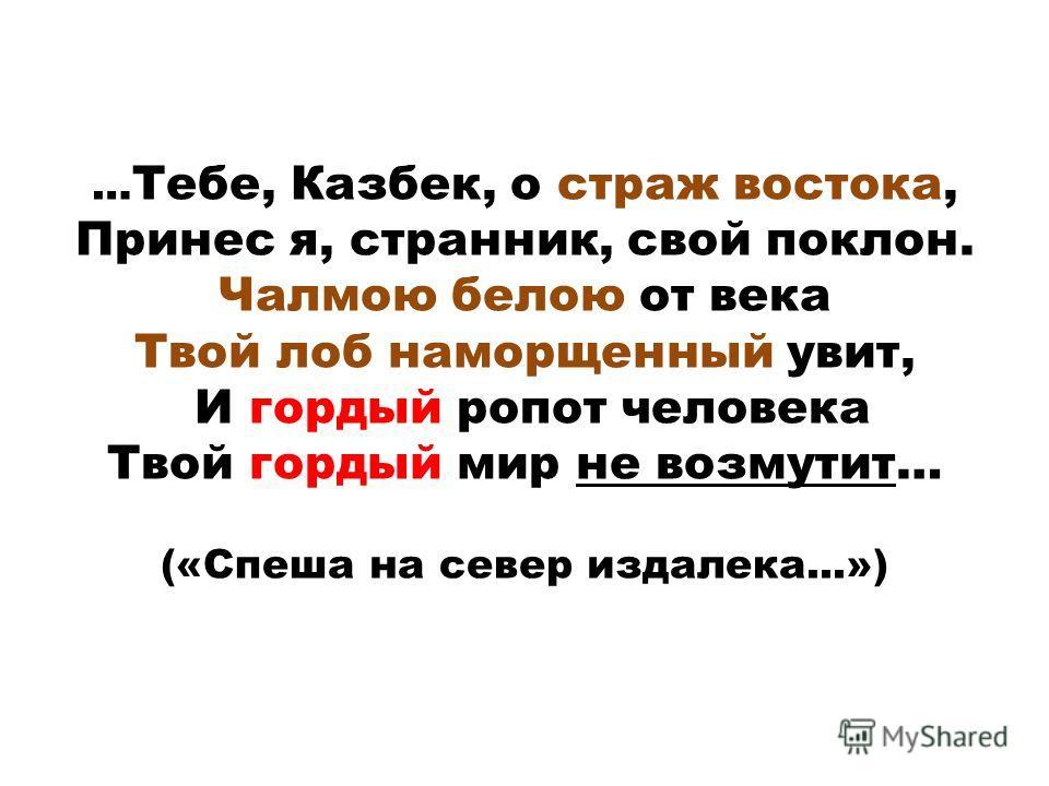 … Тебе, Казбек, о страж востока, Принес я, странник, свой поклон. Чалмою белою от века Твой лоб наморщенный увит, И гордый ропот человека Твой гордый мир не возмутит… («Спеша на север издалека...»)