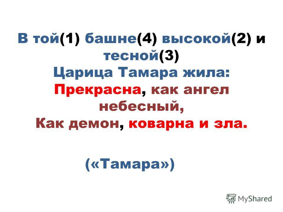 В той(1) башне(4) высокой(2) и тесной(3) Царица Тамара жила: Прекрасна, как ангел небесный, Как демон, коварна и зла. («Тамара»)