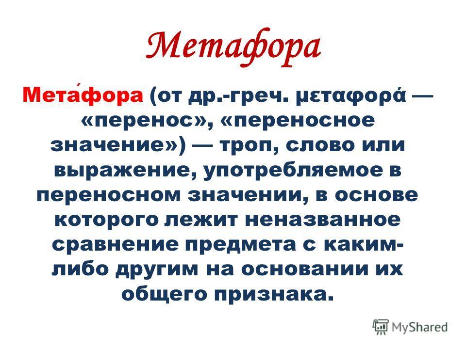 Метафора Метафора (от др.-греч. μεταφορά «перенос», «переносное значение») троп, слово или выражение, употребляемое в переносном значении, в основе которого лежит неназванное сравнение предмета с каким- либо другим на основании их общего признака.