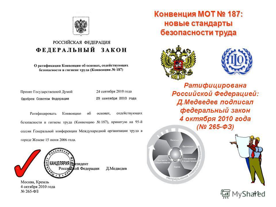 41 Ратифицирована Российской Федерацией: Д.Медведев подписал федеральный закон 4 октября 2010 года ( 265-ФЗ) Конвенция МОТ 187: новые стандарты безопасности труда