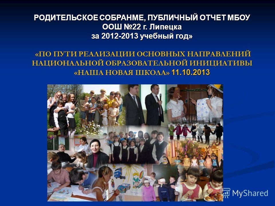 РОДИТЕЛЬСКОЕ СОБРАНМЕ, ПУБЛИЧНЫЙ ОТЧЕТ МБОУ ООШ 22 г. Липецка за 2012-2013 учебный год» «ПО ПУТИ РЕАЛИЗАЦИИ ОСНОВНЫХ НАПРАВЛЕНИЙ НАЦИОНАЛЬНОЙ ОБРАЗОВАТЕЛЬНОЙ ИНИЦИАТИВЫ «НАША НОВАЯ ШКОЛА» 11.10.2013 «ПО ПУТИ РЕАЛИЗАЦИИ ОСНОВНЫХ НАПРАВЛЕНИЙ НАЦИОНАЛЬН