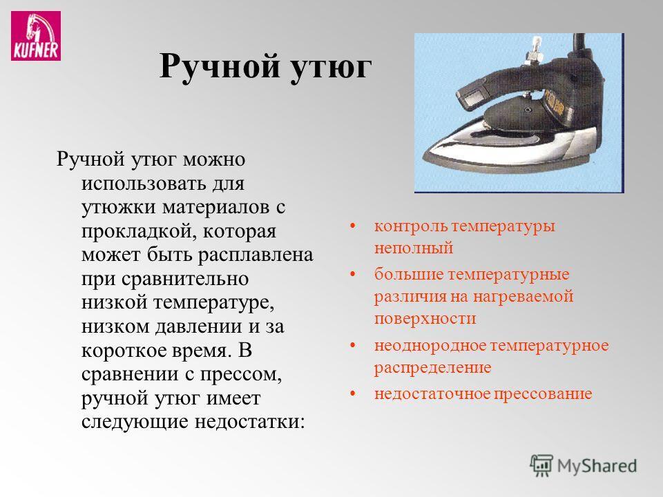 Ручной утюг Ручной утюг можно использовать для утюжки материалов с прокладкой, которая может быть расплавлена при сравнительно низкой температуре, низком давлении и за короткое время. В сравнении с прессом, ручной утюг имеет следующие недостатки: кон