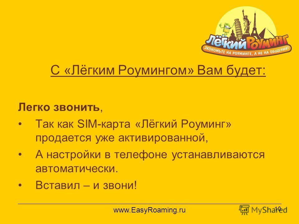 10 С «Лёгким Роумингом» Вам будет: Легко звонить, Так как SIM-карта «Лёгкий Роуминг» продается уже активированной, А настройки в телефоне устанавливаются автоматически. Вставил – и звони! www.EasyRoaming.ru