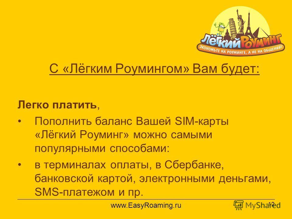 12 С «Лёгким Роумингом» Вам будет: Легко платить, Пополнить баланс Вашей SIM-карты «Лёгкий Роуминг» можно самыми популярными способами: в терминалах оплаты, в Сбербанке, банковской картой, электронными деньгами, SMS-платежом и пр. www.EasyRoaming.ru