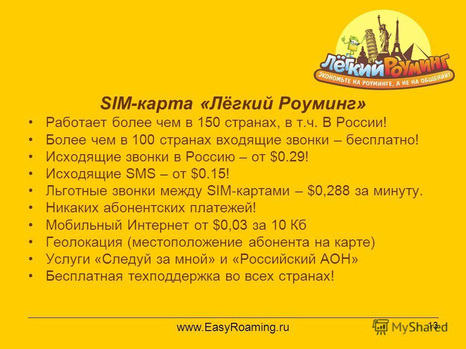 13 SIM-карта «Лёгкий Роуминг» Работает более чем в 150 странах, в т.ч. В России! Более чем в 100 странах входящие звонки – бесплатно! Исходящие звонки в Россию – от $0.29! Исходящие SMS – от $0.15! Льготные звонки между SIM-картами – $0,288 за минуту