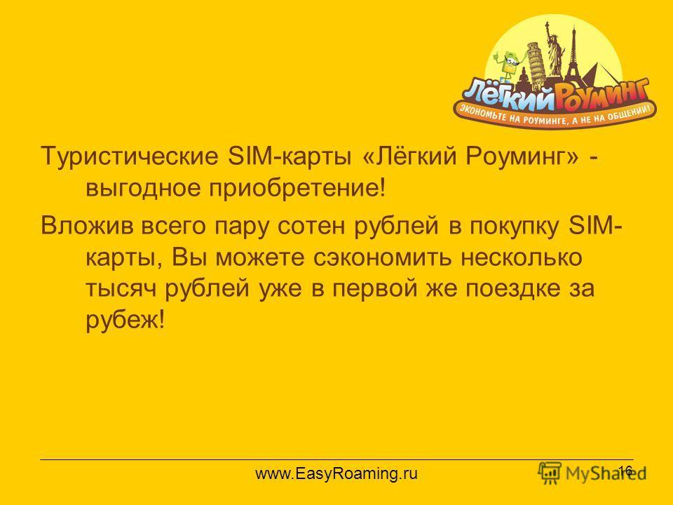 16 Туристические SIM-карты «Лёгкий Роуминг» - выгодное приобретение! Вложив всего пару сотен рублей в покупку SIM- карты, Вы можете сэкономить несколько тысяч рублей уже в первой же поездке за рубеж! www.EasyRoaming.ru