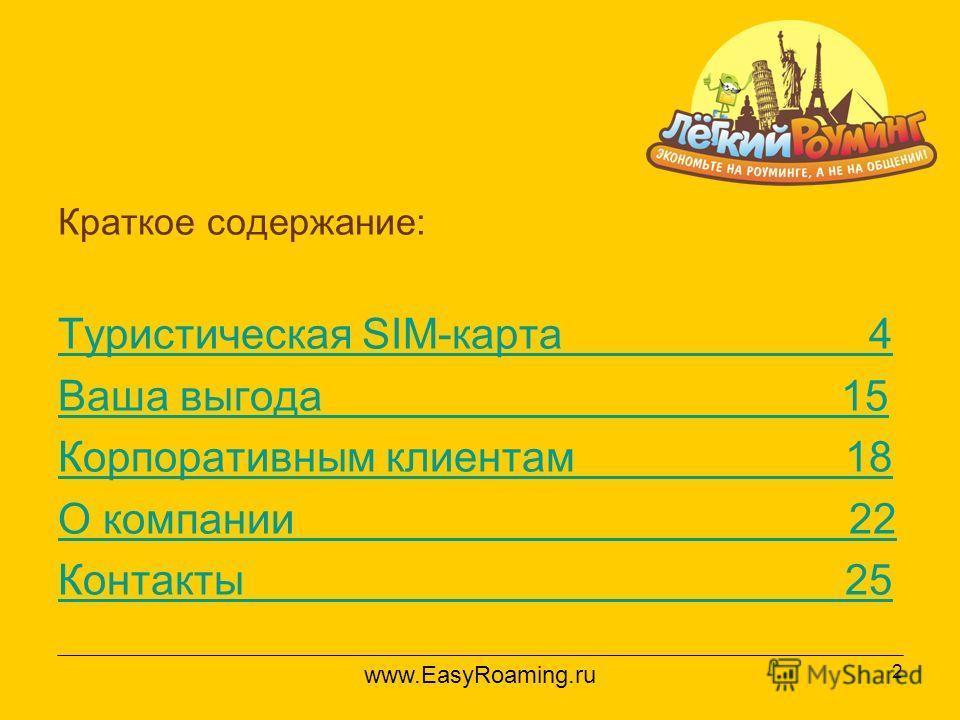2 Краткое содержание: Туристическая SIM-карта 4 Ваша выгода 15 Корпоративным клиентам 18 О компании 22 Контакты 25 www.EasyRoaming.ru