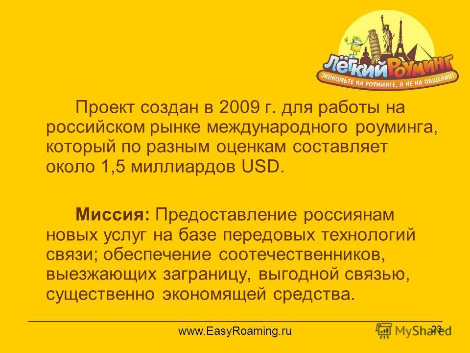 23 Проект создан в 2009 г. для работы на российском рынке международного роуминга, который по разным оценкам составляет около 1,5 миллиардов USD. Миссия: Предоставление россиянам новых услуг на базе передовых технологий связи; обеспечение соотечестве