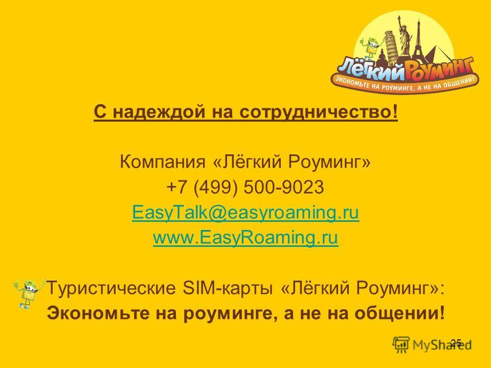 25 С надеждой на сотрудничество! Компания «Лёгкий Роуминг» +7 (499) 500-9023 EasyTalk@easyroaming.ru www.EasyRoaming.ru Туристические SIM-карты «Лёгкий Роуминг»: Экономьте на роуминге, а не на общении!