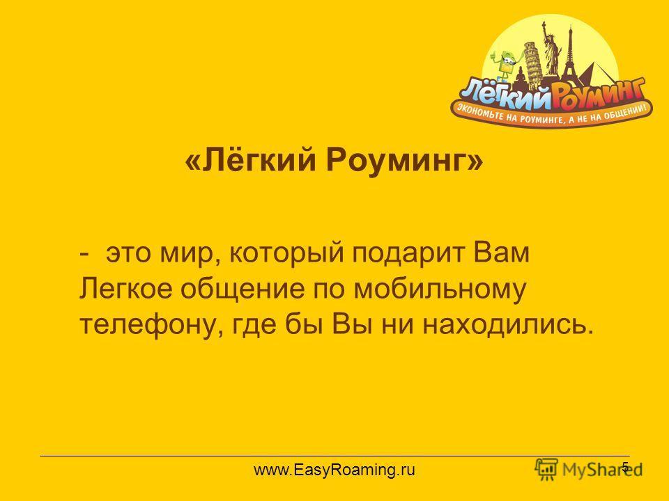 5 «Лёгкий Роуминг» - это мир, который подарит Вам Легкое общение по мобильному телефону, где бы Вы ни находились. www.EasyRoaming.ru