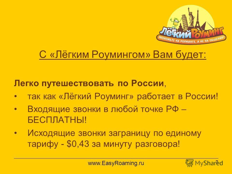 7 С «Лёгким Роумингом» Вам будет: Легко путешествовать по России, так как «Лёгкий Роуминг» работает в России! Входящие звонки в любой точке РФ – БЕСПЛАТНЫ! Исходящие звонки заграницу по единому тарифу - $0,43 за минуту разговора! www.EasyRoaming.ru