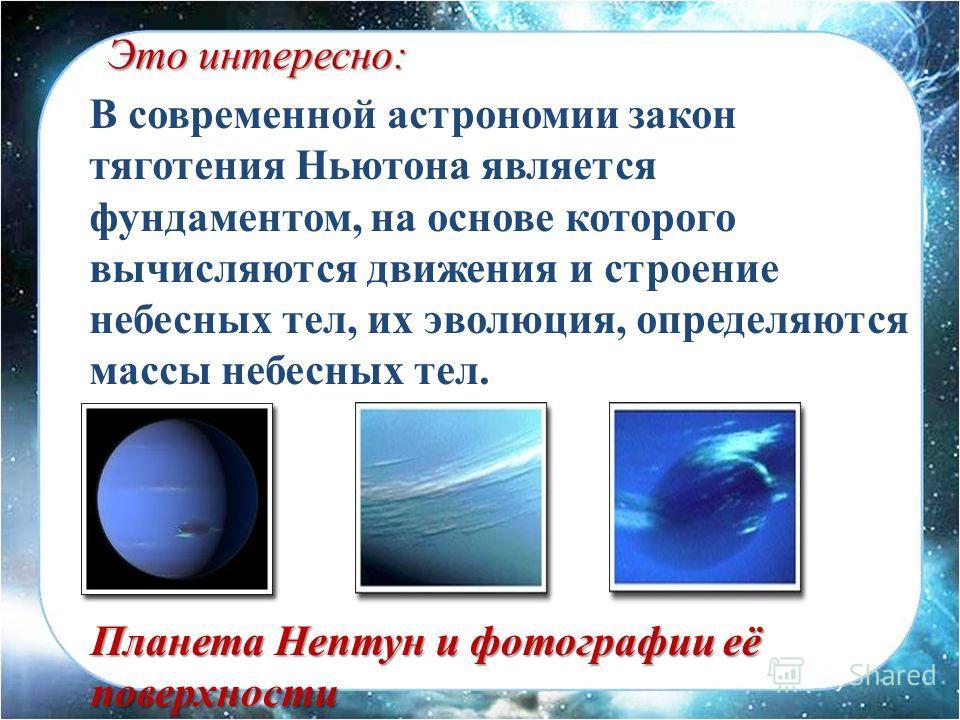 В современной астрономии закон тяготения Ньютона является фундаментом, на основе которого вычисляются движения и строение небесных тел, их эволюция, определяются массы небесных тел. Это интересно: Планета Нептун и фотографии её поверхности