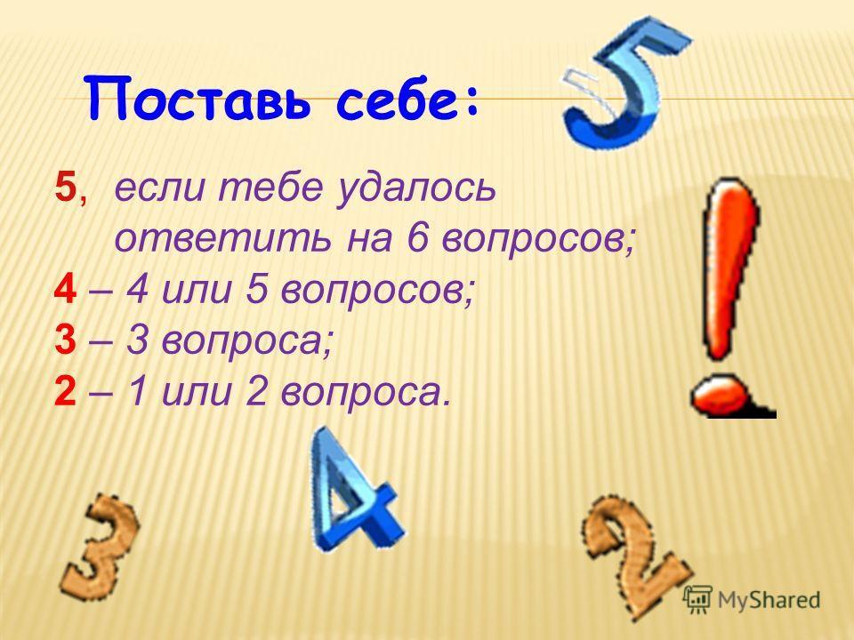 Поставь себе: 5, если тебе удалось ответить на 6 вопросов; 4 – 4 или 5 вопросов; 3 – 3 вопроса; 2 – 1 или 2 вопроса.