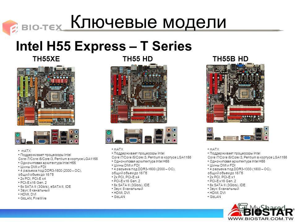 Ключевые модели TH55XETH55 HD Intel H55 Express – T Series TH55B HD mATX Поддерживает процессоры Intel Core i7/Core i5/Core i3, Pentium в корпусе LGA1156 Одночиповая архитектура Intel H55 Шины DMI и FDI 4 разъема под DDR3-1600 (2000 – ОС), общий объе