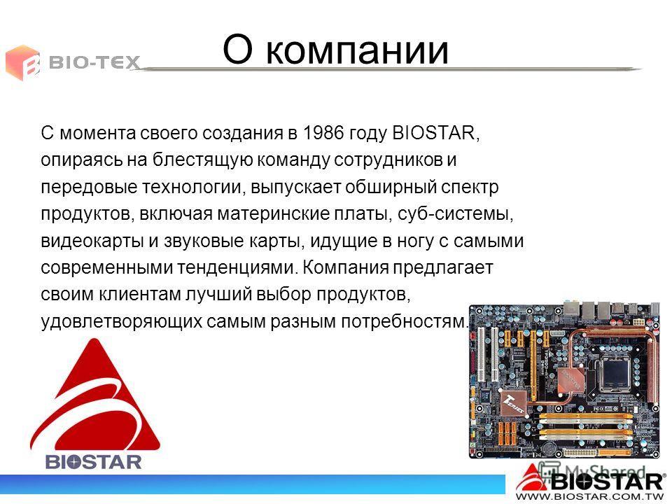О компании С момента своего создания в 1986 году BIOSTAR, опираясь на блестящую команду сотрудников и передовые технологии, выпускает обширный спектр продуктов, включая материнские платы, суб-системы, видеокарты и звуковые карты, идущие в ногу с самы