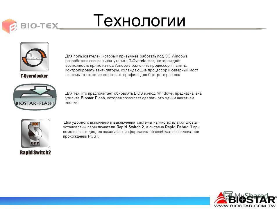 Технологии Для пользователей, которым привычнее работать под ОС Windows, разработана специальная утилита T-Overclocker, которая даёт возможность прямо из-под Windows разгонять процессор и память, контролировать вентиляторы, охлаждающие процессор и се