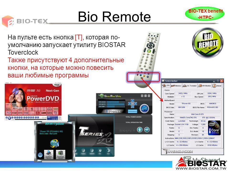 Bio Remote На пульте есть кнопка [T], которая по- умолчанию запускает утилиту BIOSTAR Toverclock Также присутствуют 4 дополнительные кнопки, на которые можно повесить ваши любимые программы BIO-TEX benefit -HTPC-
