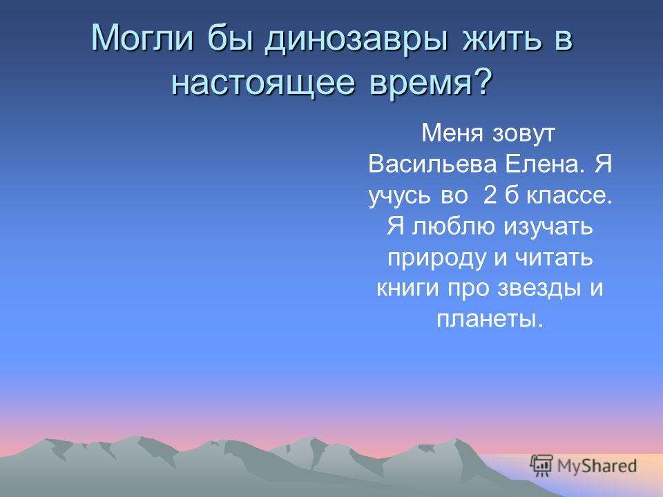 Могли бы динозавры жить в настоящее время? Меня зовут Васильева Елена. Я учусь во 2 б классе. Я люблю изучать природу и читать книги про звезды и планеты.