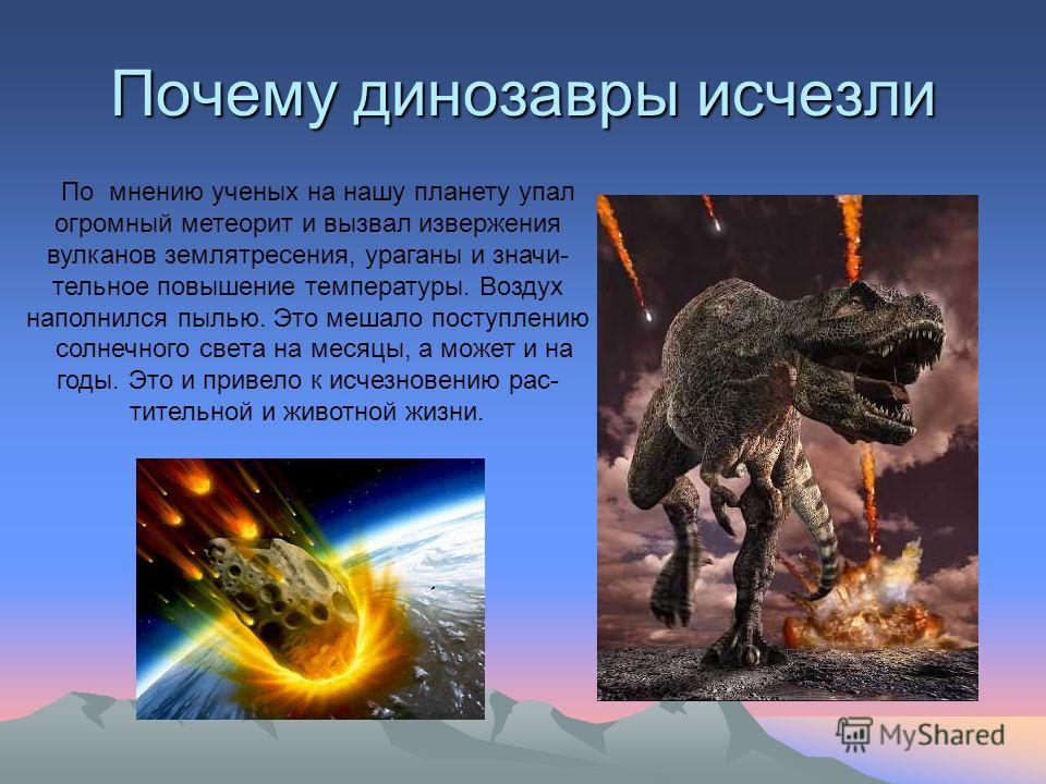 Почему динозавры исчезли По мнению ученых на нашу планету упал огромный метеорит и вызвал извержения вулканов землятресения, ураганы и значи- тельное повышение температуры. Воздух наполнился пылью. Это мешало поступлению солнечного света на месяцы, а