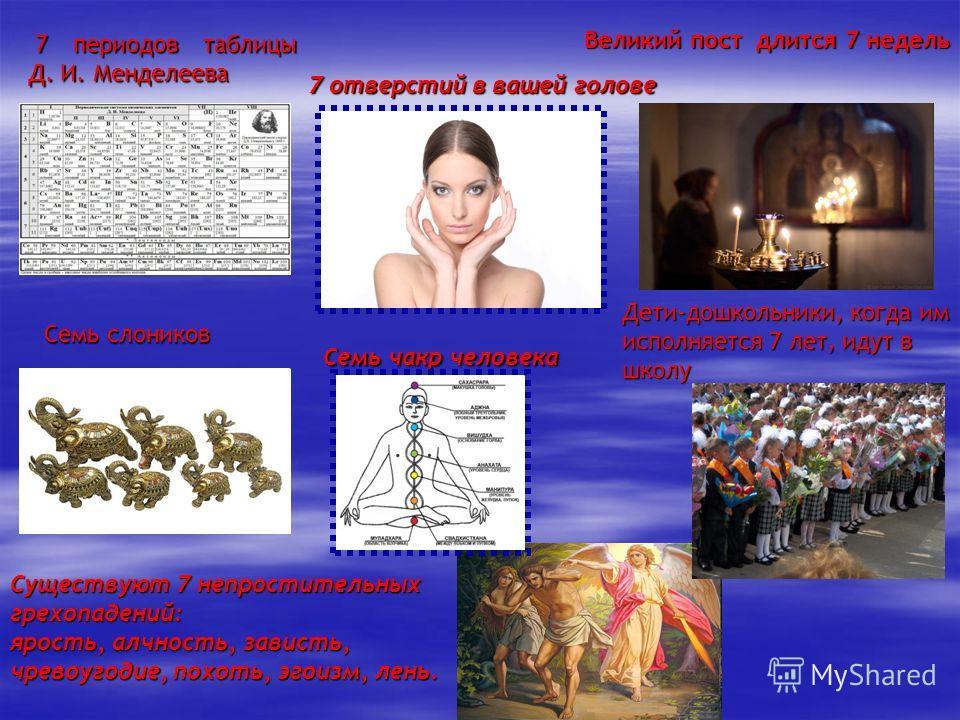 7 периодов таблицы Д. И. Менделеева 7 отверстий в вашей голове Великий пост длится 7 недель Семь слоников Существуют 7 непростительных грехопадений: ярость, алчность, зависть, чревоугодие, похоть, эгоизм, лень. Семь чакр человека Дети-дошкольники, ко