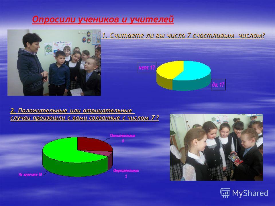 Опросили учеников и учителей 1. Считаете ли вы число 7 счастливым числом? 2. Положительные или отрицательные случаи произошли с вами связанные с числом 7 ?