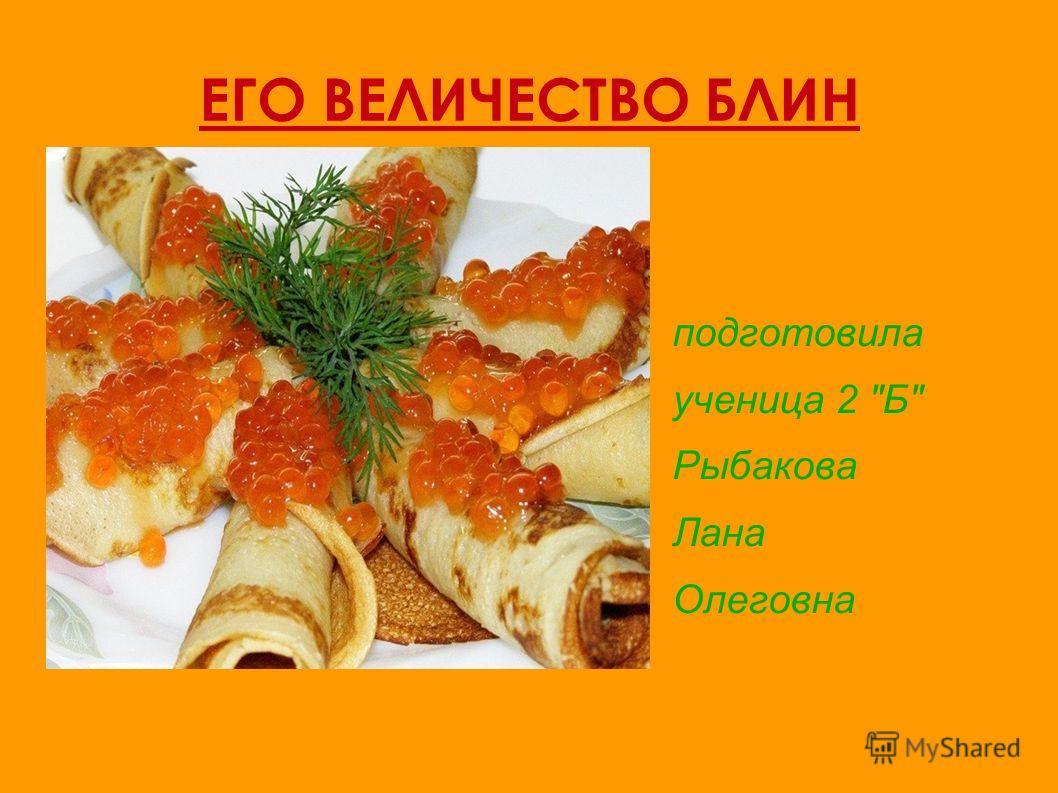 ЕГО ВЕЛИЧЕСТВО БЛИН подготовила ученица 2 Б Рыбакова Лана Олеговна
