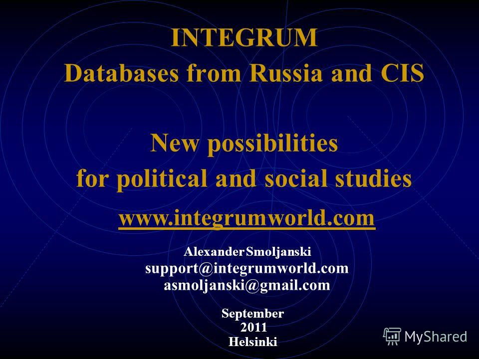 INTEGRUM Databases from Russia and CIS New possibilities for political and social studies September 2011 Helsinki www.integrumworld.com Alexander Smoljanski support@integrumworld.com asmoljanski@gmail.com