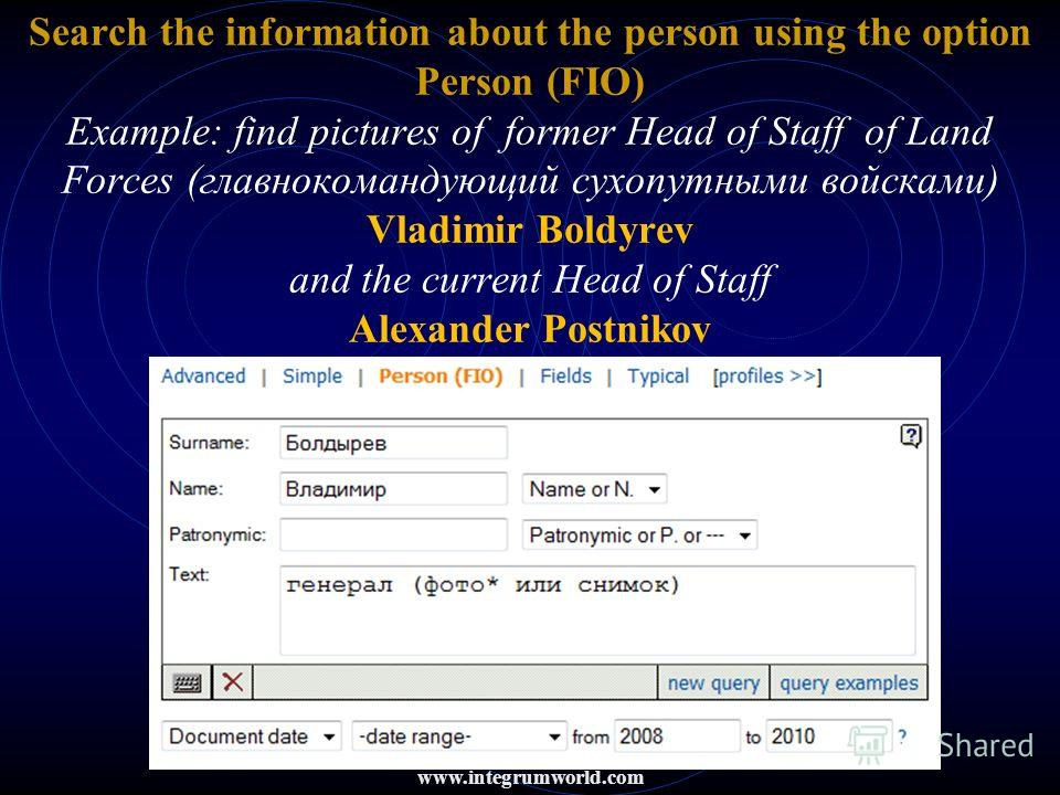 Search the information about the person using the option Person (FIO) Example: find pictures of former Head of Staff of Land Forces (главнокомандующий сухопутными войсками) Vladimir Boldyrev and the current Head of Staff Alexander Postnikov www.integ