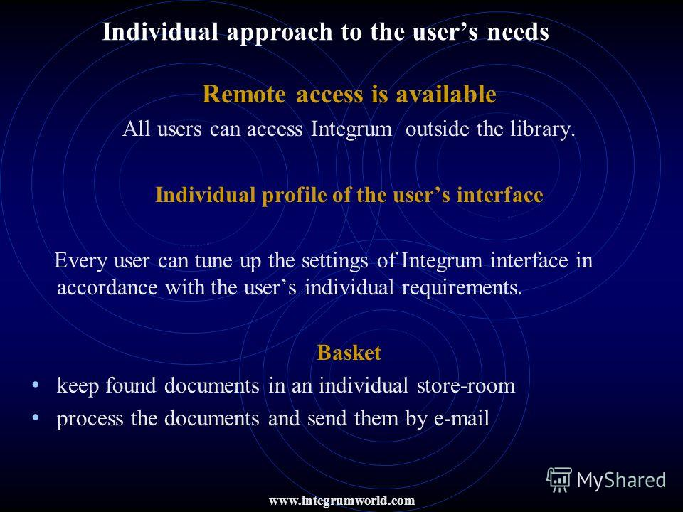 Individual approach to the users needs Remote access is available All users can access Integrum outside the library. Individual profile of the users interface Every user can tune up the settings of Integrum interface in accordance with the users indi