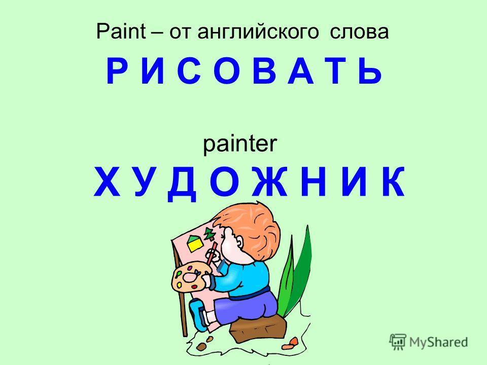 Paint – от английского слова Р И С О В А Т Ь painter Х У Д О Ж Н И К